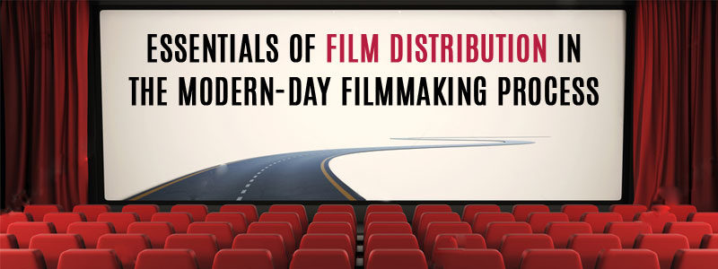 Essentials of Film Distribution in The Modern-Day Filmmaking Process