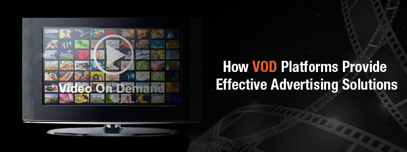 How VOD Platforms Provide Effective Advertising Solutions